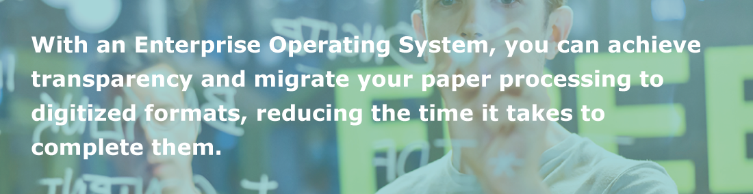 Achieve transparency and migrate paper processing to digital with an Enterprise Operating System.