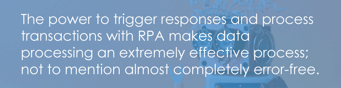 The power to trigger responses and process transactions with RPA makes data processing an extremely effective process; not to mention almost completely error-free.