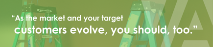 """As the market and your target customers evolve, you should too."""